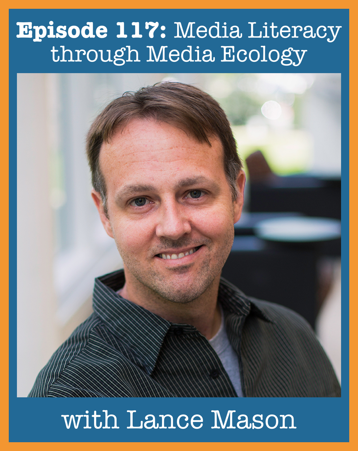 Episode 117: Media Literacy through Media Ecology with Lance Mason – Visions of Education