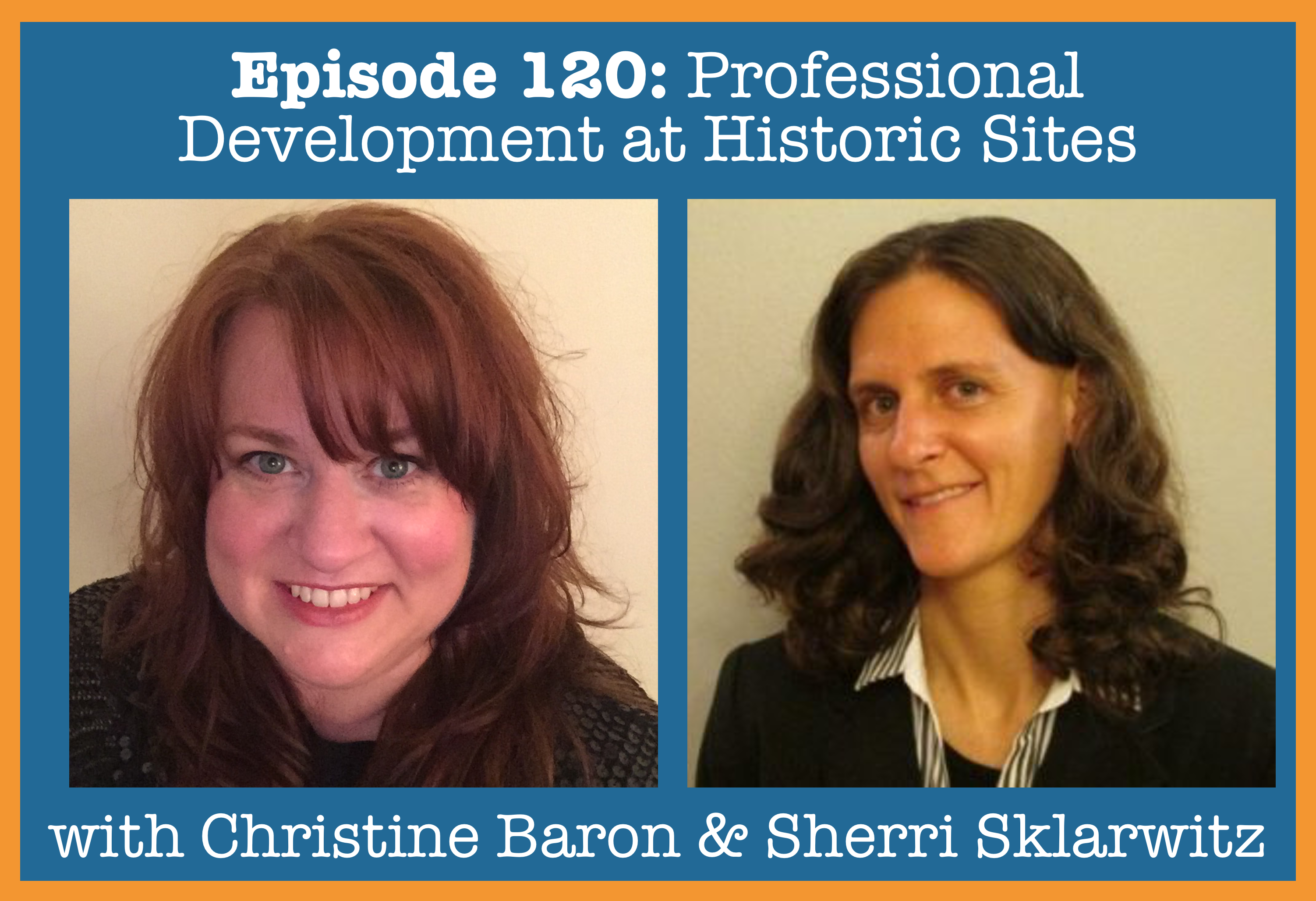 Episode 120- Professional Development at Historic Sites with Christine Baron and Sherri Sklarwitz copy.png
